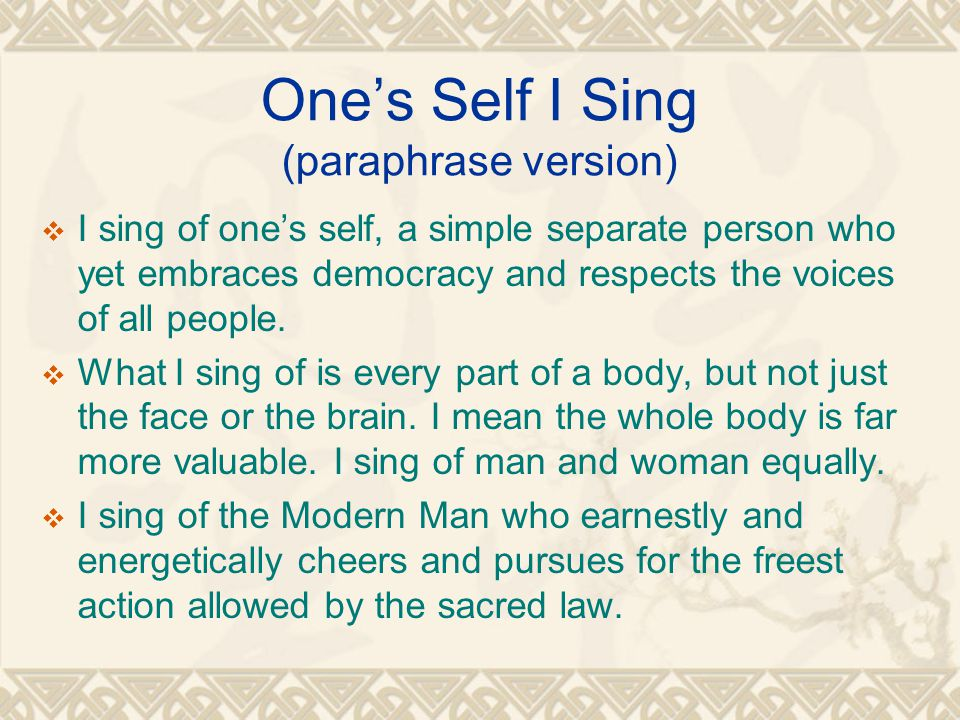 One's Self I Sing (paraphrase version)  I sing of one's self, a simple separate person who yet embraces democracy and respects the voices of all people.
