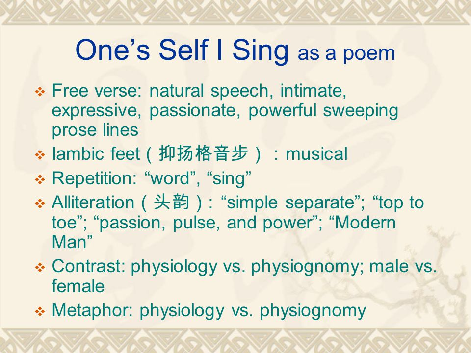 One's Self I Sing as a poem  Free verse: natural speech, intimate, expressive, passionate, powerful sweeping prose lines  Iambic feet (抑扬格音步): musical  Repetition: word , sing  Alliteration (头韵) : simple separate ; top to toe ; passion, pulse, and power ; Modern Man  Contrast: physiology vs.