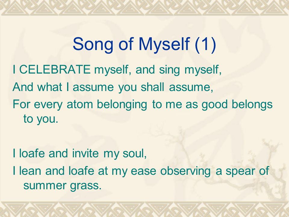 Song of Myself (1) I CELEBRATE myself, and sing myself, And what I assume you shall assume, For every atom belonging to me as good belongs to you.