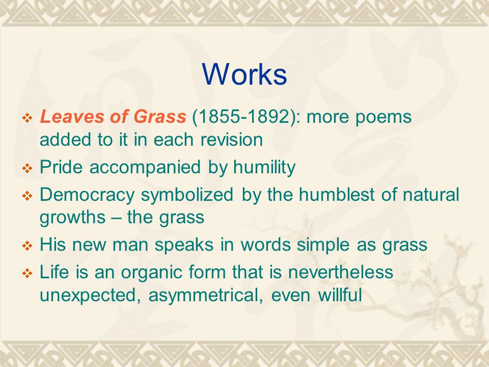 Works  Leaves of Grass (1855-1892): more poems added to it in each revision  Pride accompanied by humility  Democracy symbolized by the humblest of natural growths – the grass  His new man speaks in words simple as grass  Life is an organic form that is nevertheless unexpected, asymmetrical, even willful