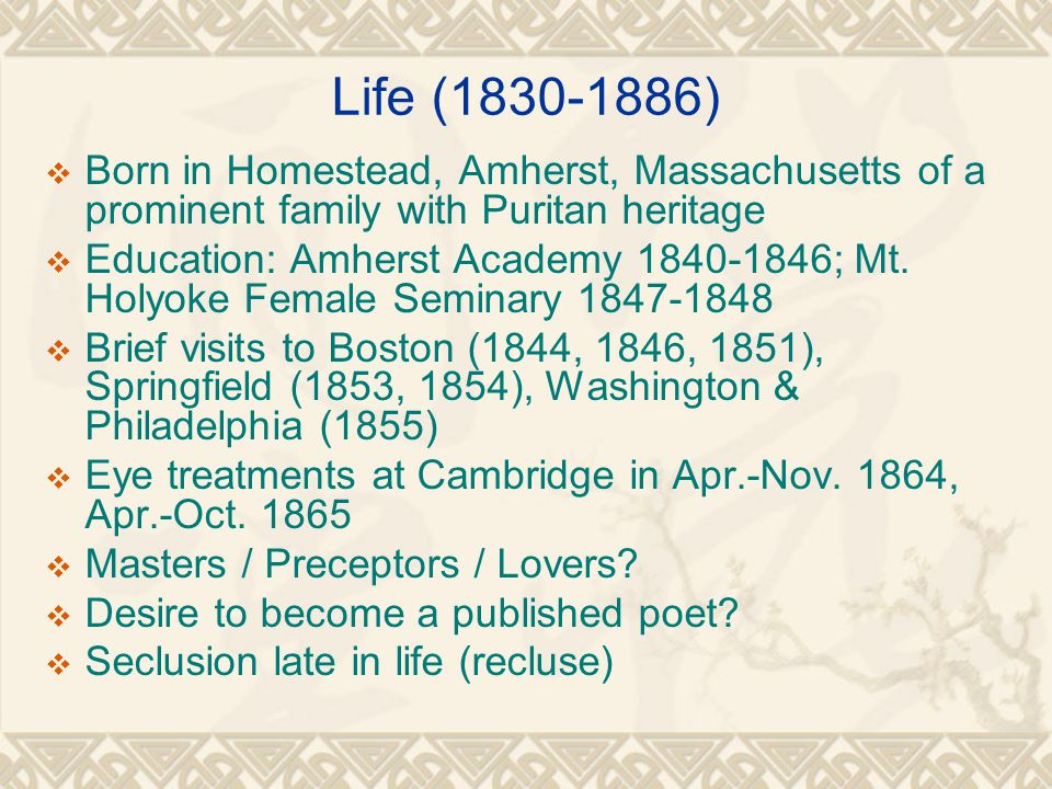 Life (1830-1886)  Born in Homestead, Amherst, Massachusetts of a prominent family with Puritan heritage  Education: Amherst Academy 1840-1846; Mt.