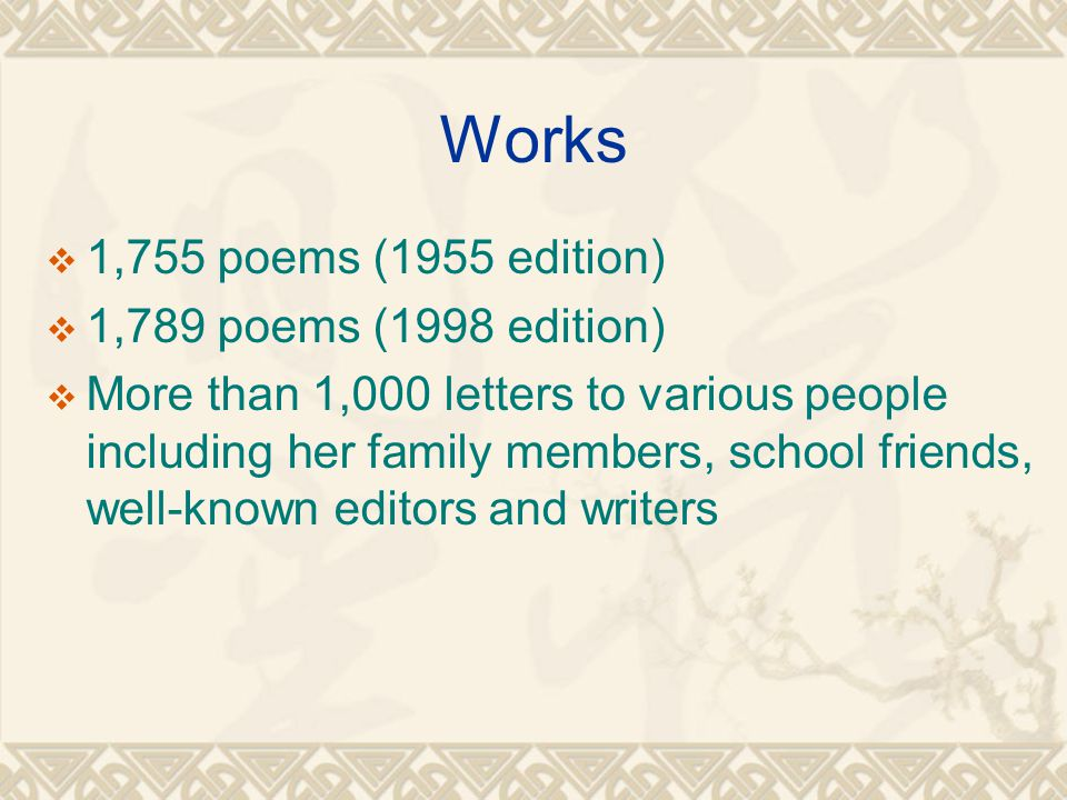 Works  1,755 poems (1955 edition)  1,789 poems (1998 edition)  More than 1,000 letters to various people including her family members, school friends, well-known editors and writers