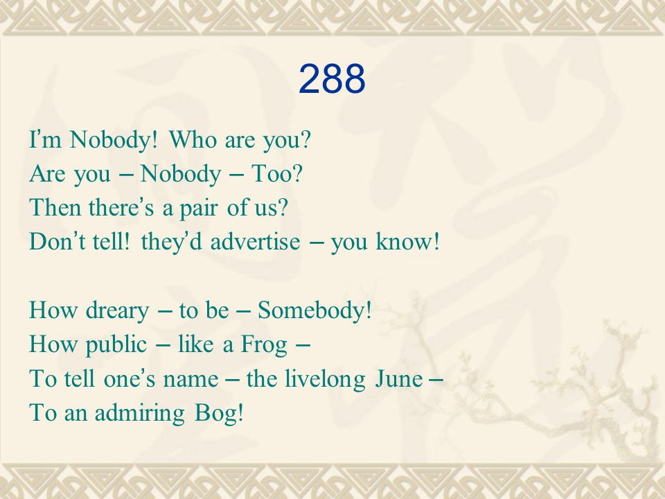 288 I ' m Nobody. Who are you. Are you – Nobody – Too.