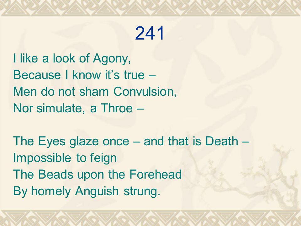 241 I like a look of Agony, Because I know it's true – Men do not sham Convulsion, Nor simulate, a Throe – The Eyes glaze once – and that is Death – Impossible to feign The Beads upon the Forehead By homely Anguish strung.
