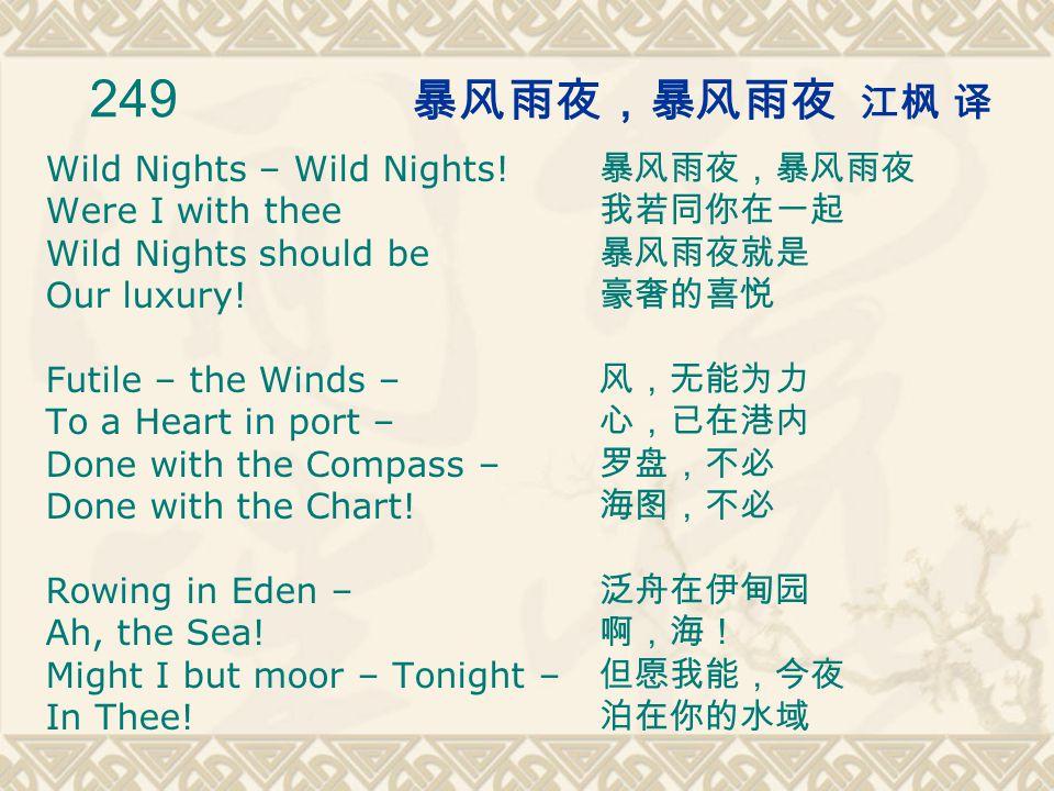 249 暴风雨夜,暴风雨夜 江枫 译 Wild Nights – Wild Nights. Were I with thee Wild Nights should be Our luxury.