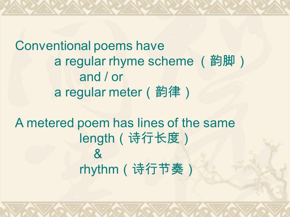 Conventional poems have a regular rhyme scheme (韵脚) and / or a regular meter (韵律) A metered poem has lines of the same length (诗行长度) & rhythm (诗行节奏)
