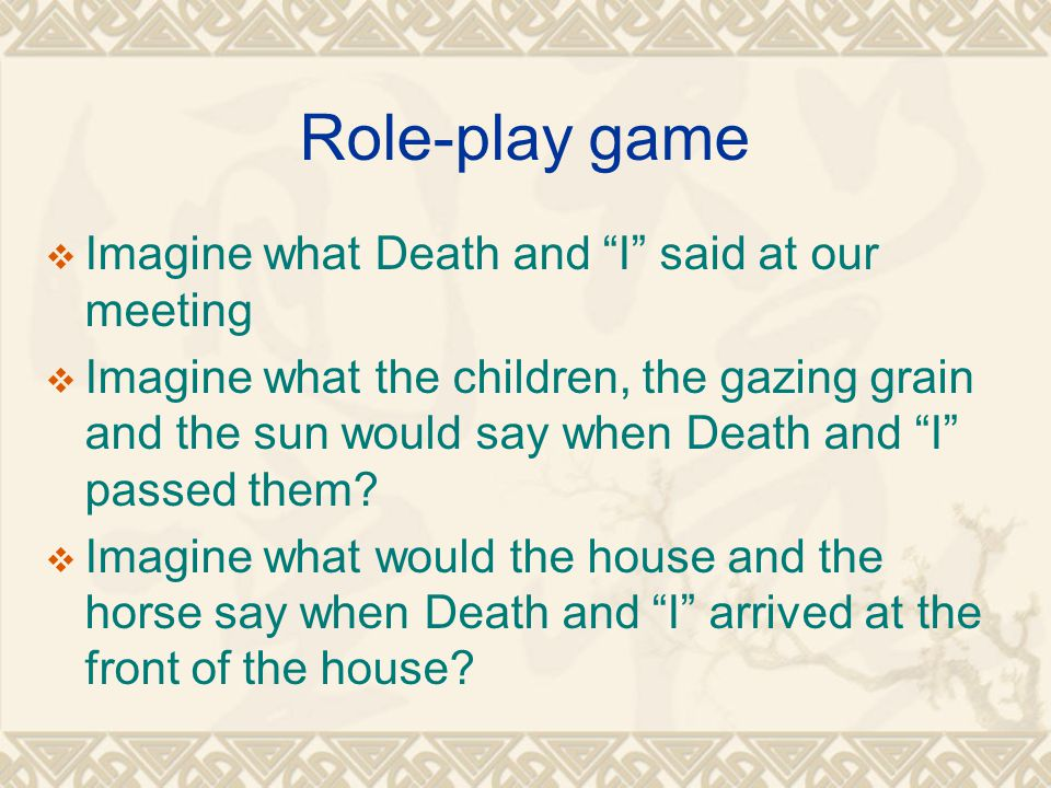 Role-play game  Imagine what Death and I said at our meeting  Imagine what the children, the gazing grain and the sun would say when Death and I passed them.