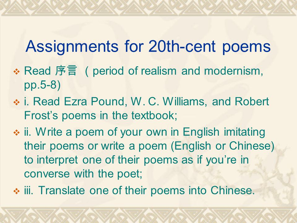 Assignments for 20th-cent poems  Read 序言 ( period of realism and modernism, pp.5-8)  i.