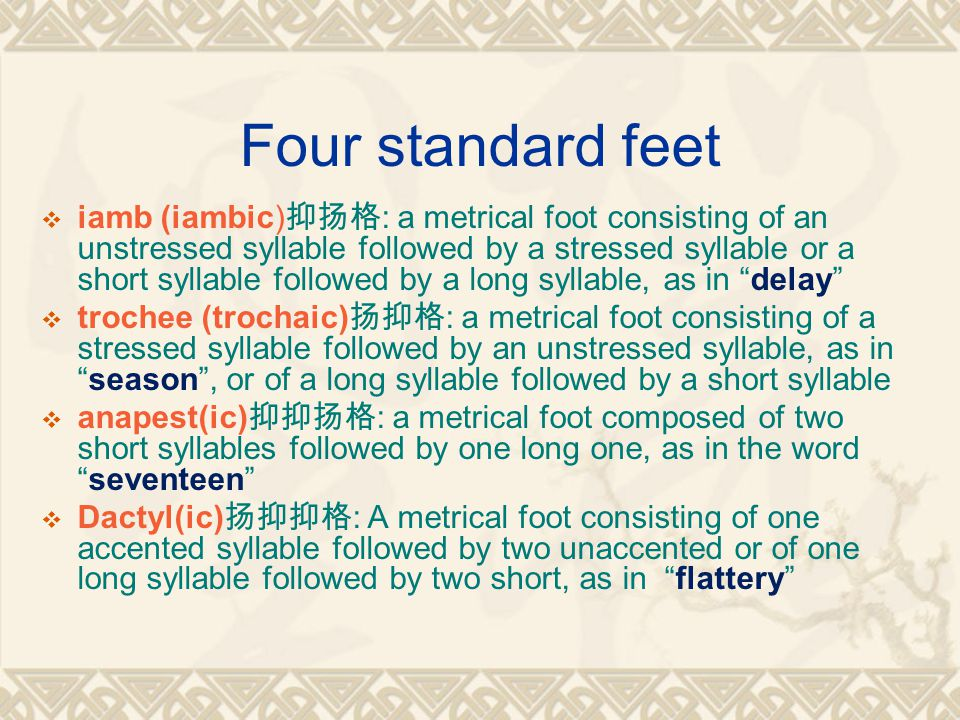 Four standard feet  iamb (iambic) 抑扬格 : a metrical foot consisting of an unstressed syllable followed by a stressed syllable or a short syllable followed by a long syllable, as in delay  trochee (trochaic) 扬抑格 : a metrical foot consisting of a stressed syllable followed by an unstressed syllable, as in season , or of a long syllable followed by a short syllable  anapest(ic) 抑抑扬格 : a metrical foot composed of two short syllables followed by one long one, as in the word seventeen  Dactyl(ic) 扬抑抑格 : A metrical foot consisting of one accented syllable followed by two unaccented or of one long syllable followed by two short, as in flattery