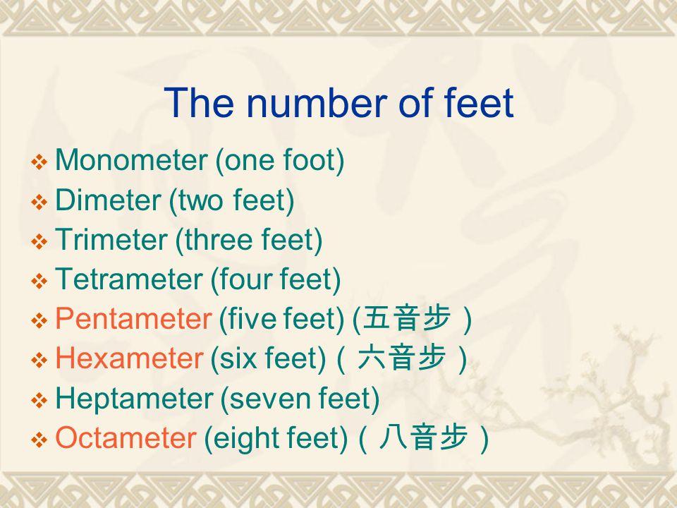 The number of feet  Monometer (one foot)  Dimeter (two feet)  Trimeter (three feet)  Tetrameter (four feet)  Pentameter (five feet) ( 五音步)  Hexameter (six feet) (六音步)  Heptameter (seven feet)  Octameter (eight feet) (八音步)