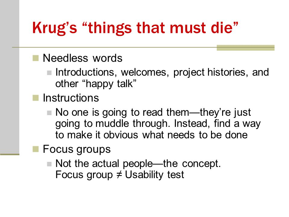 Krug's things that must die Needless words Introductions, welcomes, project histories, and other happy talk Instructions No one is going to read them—they're just going to muddle through.