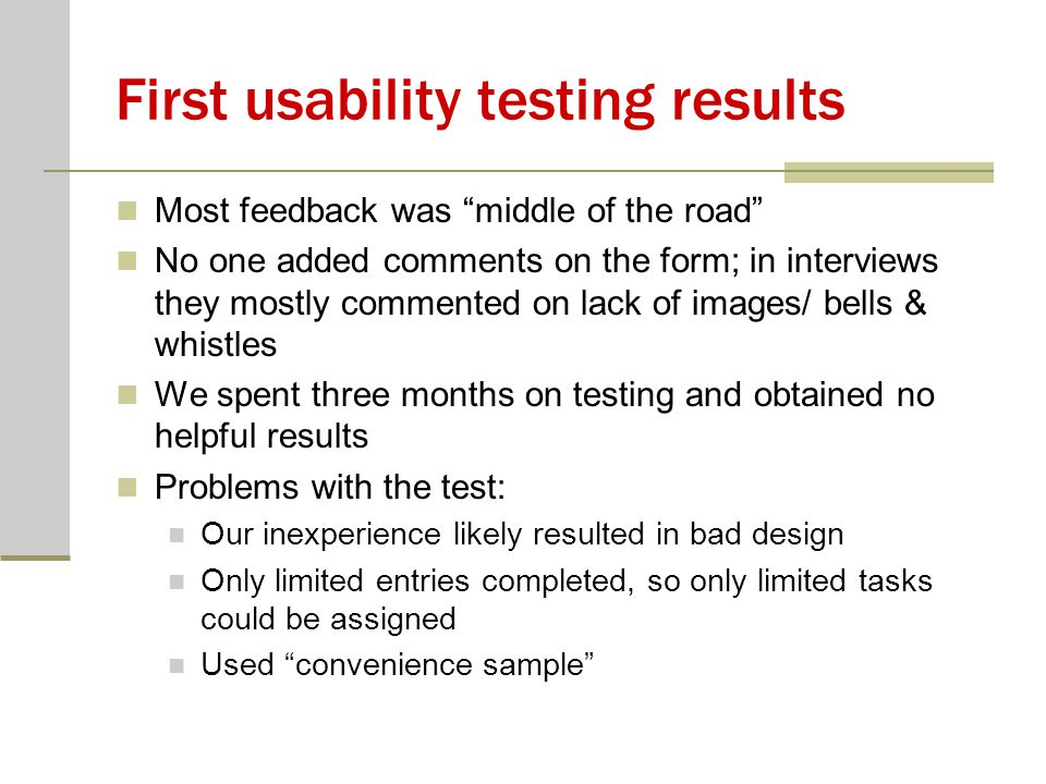 First usability testing results Most feedback was middle of the road No one added comments on the form; in interviews they mostly commented on lack of images/ bells & whistles We spent three months on testing and obtained no helpful results Problems with the test: Our inexperience likely resulted in bad design Only limited entries completed, so only limited tasks could be assigned Used convenience sample