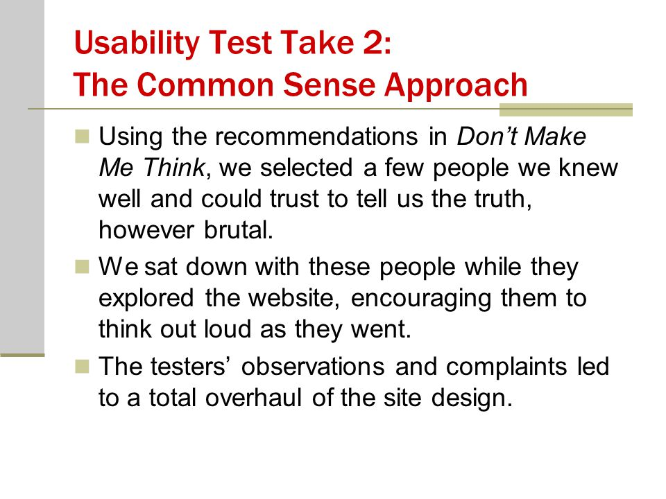 Usability Test Take 2: The Common Sense Approach Using the recommendations in Don't Make Me Think, we selected a few people we knew well and could trust to tell us the truth, however brutal.