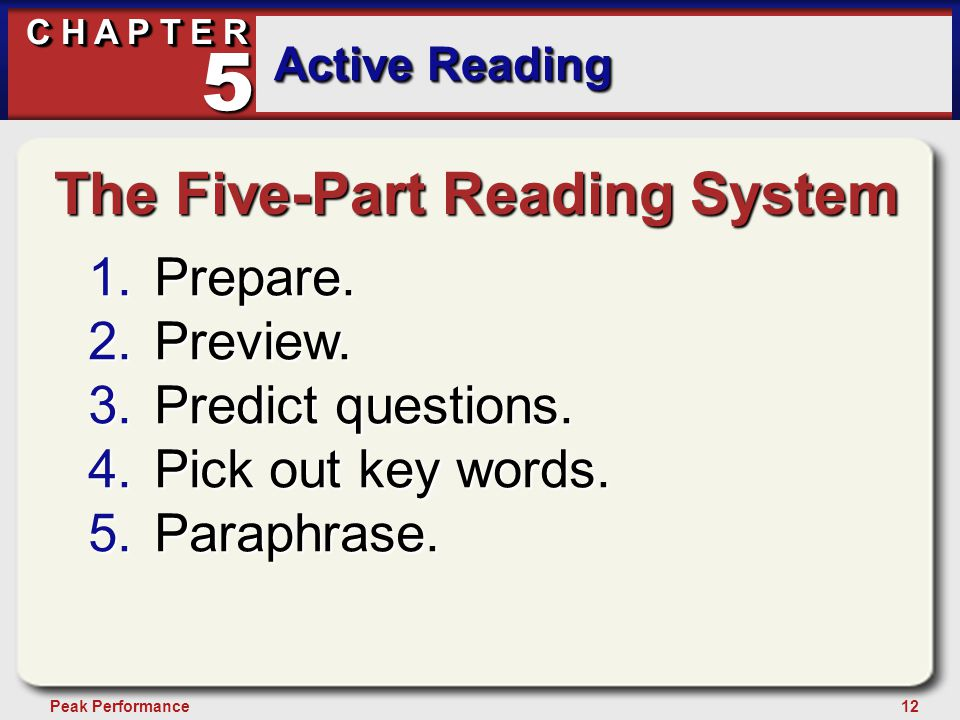 12Peak Performance C H A P T E R Active Reading 5 The Five-Part Reading System 1.Prepare. 2.Preview. 3.Predict questions. 4.Pick out key words. 5.Para