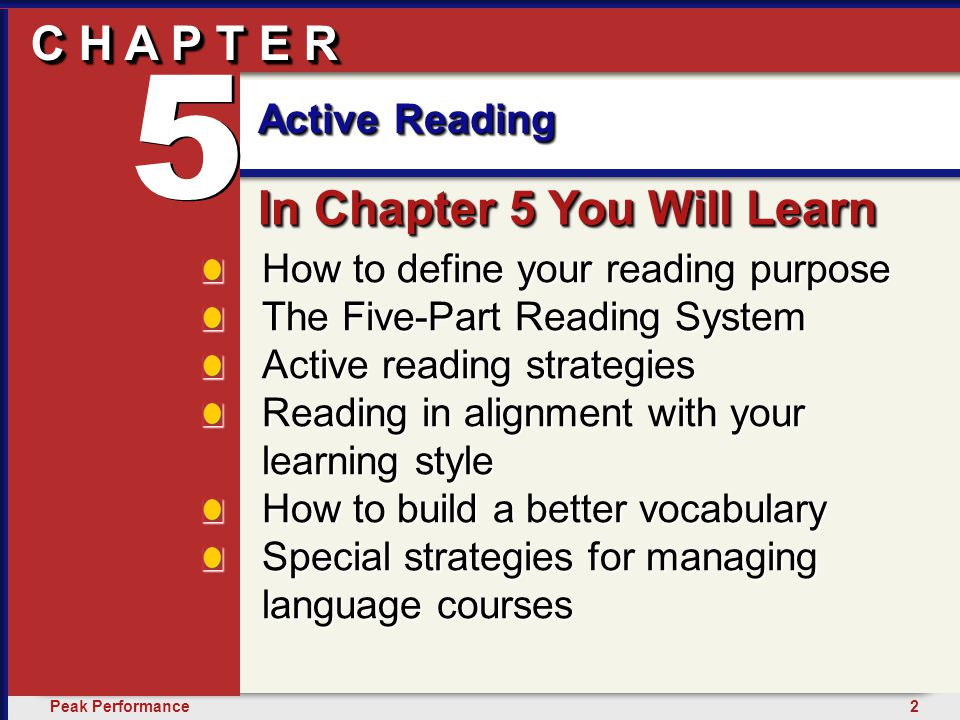 2Peak Performance C H A P T E R Active Reading 5 C H A P T E R How to define your reading purpose The Five-Part Reading System Active reading strategies Reading in alignment with your learning style How to build a better vocabulary Special strategies for managing language courses In Chapter 5 You Will Learn 5 5 Active Reading