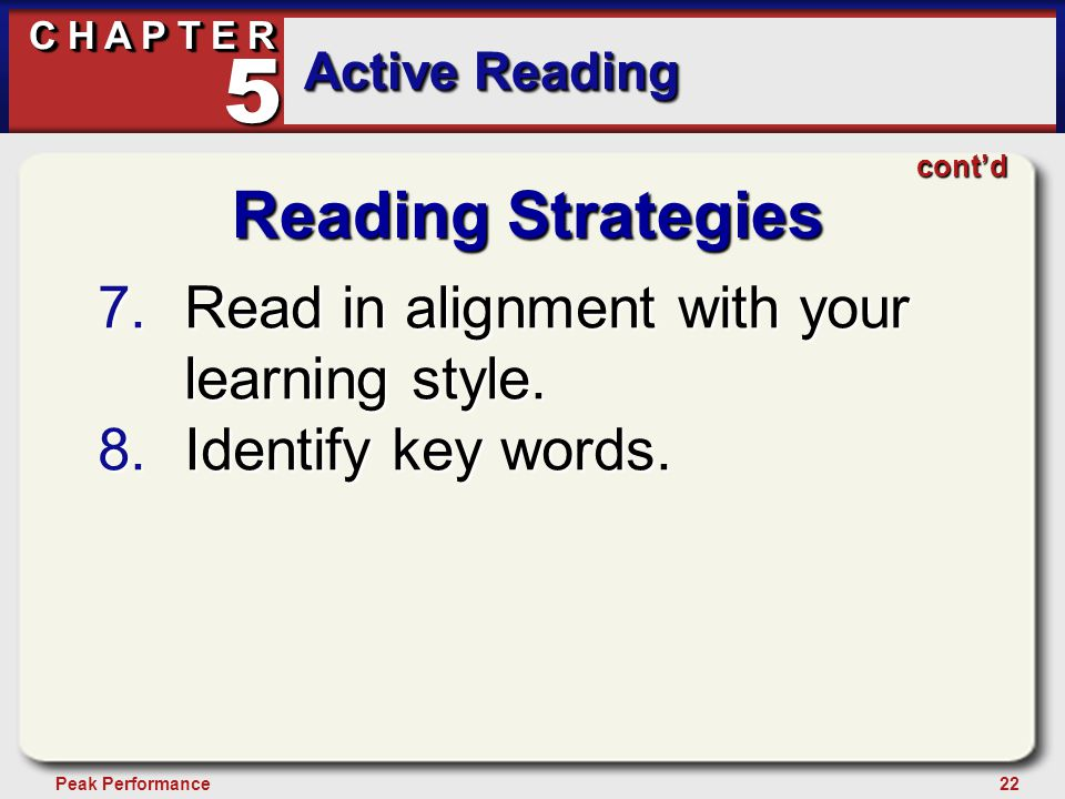 22Peak Performance C H A P T E R Active Reading 5 Reading Strategies 7.Read in alignment with your learning style. 8.Identify key words. cont'd