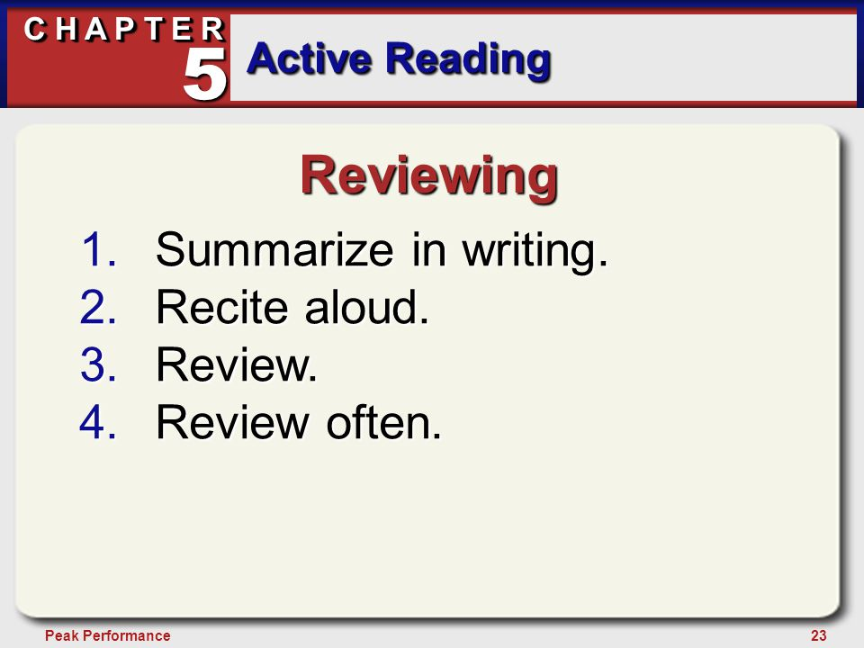 23Peak Performance C H A P T E R Active Reading 5 Reviewing 1.Summarize in writing. 2.Recite aloud. 3.Review. 4.Review often.