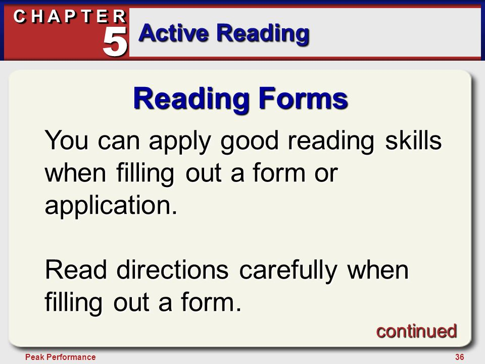 36Peak Performance C H A P T E R Active Reading 5 Reading Forms You can apply good reading skills when filling out a form or application. Read directi