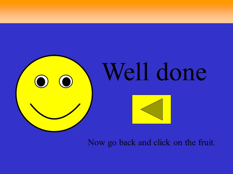 Well done Now go back and click on the fruit.
