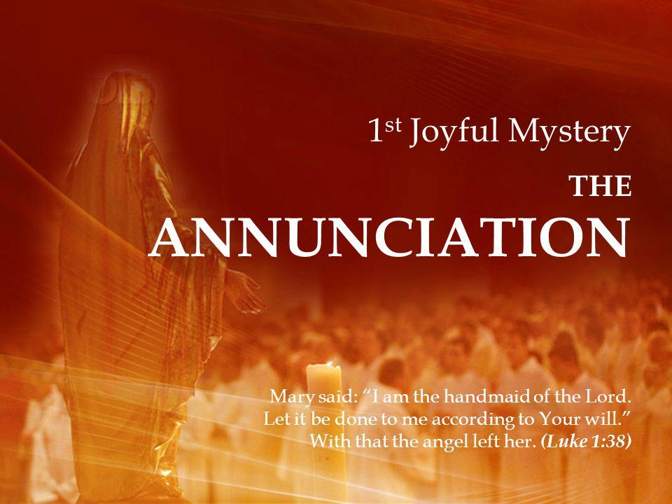1 st Joyful Mystery THE ANNUNCIATION Mary said: I am the handmaid of the Lord.