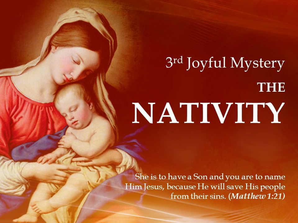 3 rd Joyful Mystery THE NATIVITY She is to have a Son and you are to name Him Jesus, because He will save His people from their sins.