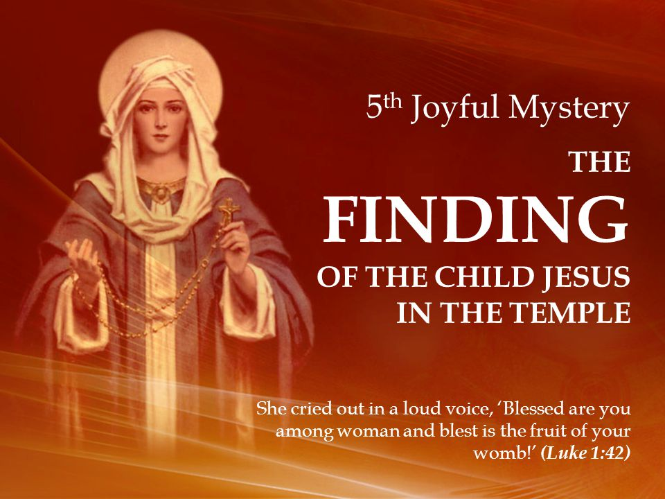 5 th Joyful Mystery THE FINDING OF THE CHILD JESUS IN THE TEMPLE She cried out in a loud voice, 'Blessed are you among woman and blest is the fruit of your womb!' (Luke 1:42)