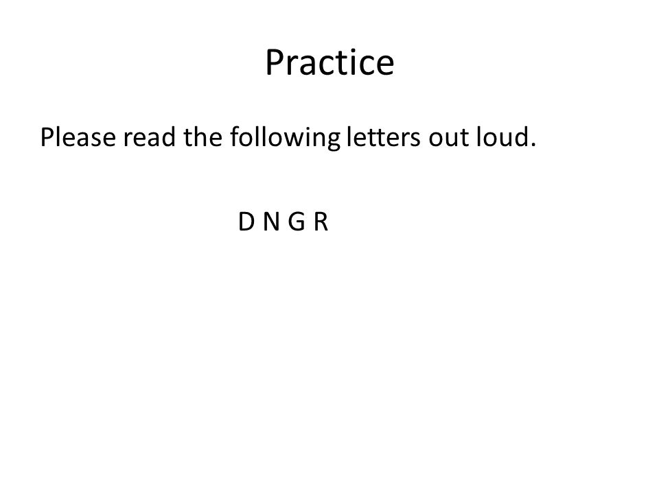 Practice Please read the following letters out loud. D N G R