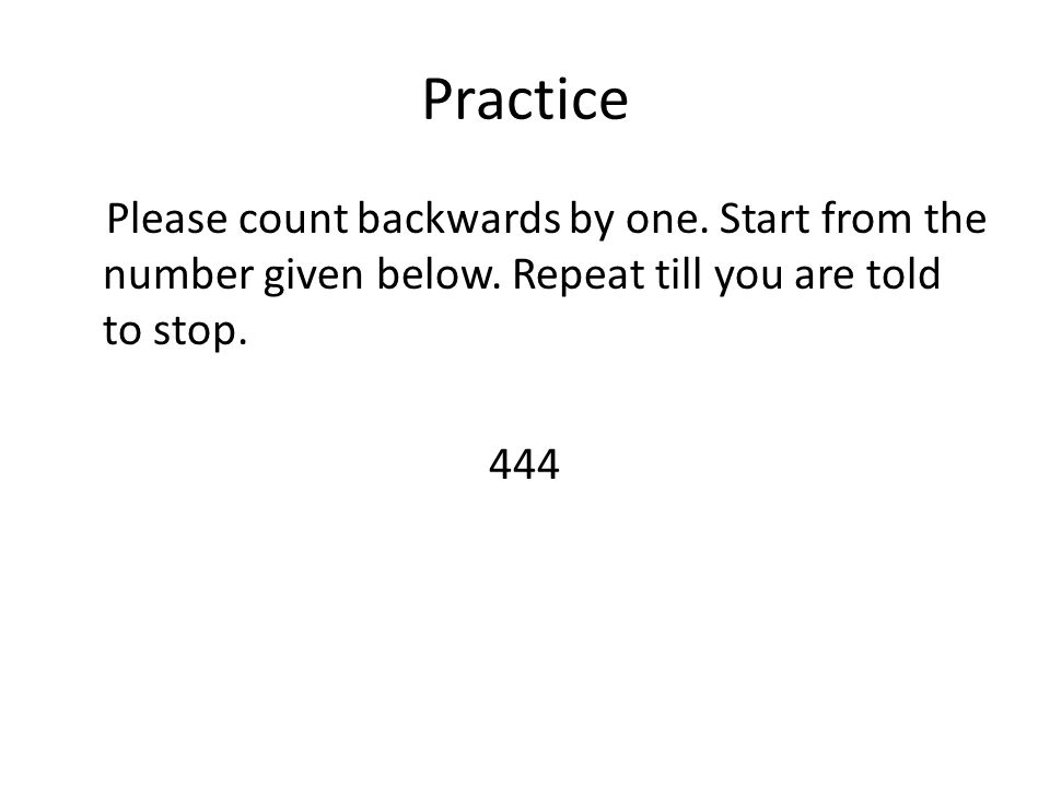 Practice Please count backwards by one. Start from the number given below. Repeat till you are told to stop. 444