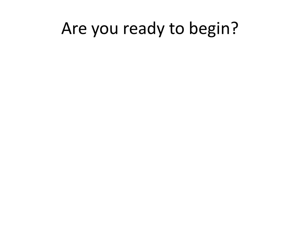 Are you ready to begin?