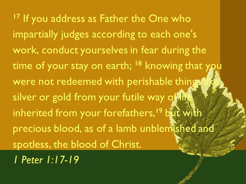 17 If you address as Father the One who impartially judges according to each one s work, conduct yourselves in fear during the time of your stay on earth; 18 knowing that you were not redeemed with perishable things like silver or gold from your futile way of life inherited from your forefathers, 19 but with precious blood, as of a lamb unblemished and spotless, the blood of Christ.