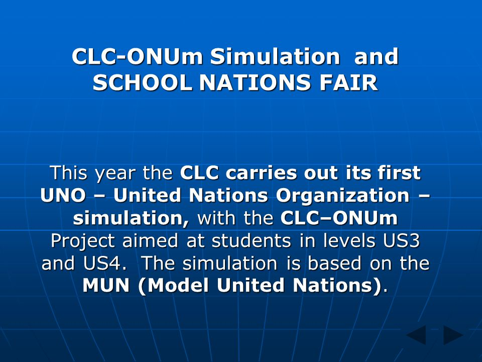 CLC-ONUm Simulation and SCHOOL NATIONS FAIR This year the CLC carries out its first UNO – United Nations Organization – simulation, with the CLC–ONUm
