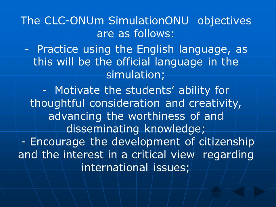 The CLC-ONUm SimulationONU objectives are as follows: - Practice using the English language, as this will be the official language in the simulation; - Motivate the students' ability for thoughtful consideration and creativity, advancing the worthiness of and disseminating knowledge; - Encourage the development of citizenship and the interest in a critical view regarding international issues;