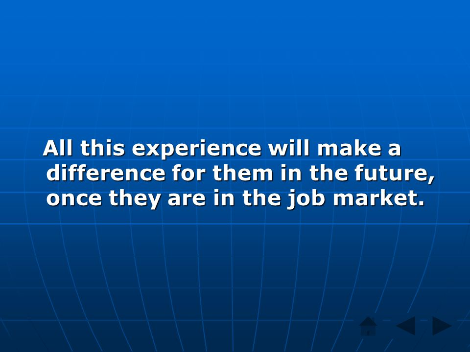 All this experience will make a difference for them in the future, once they are in the job market. All this experience will make a difference for the