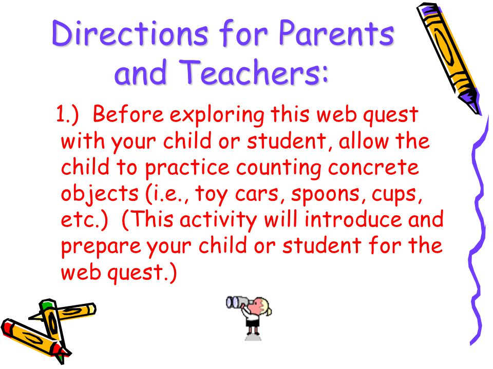 Directions for Parents and Teachers: 1.) Before exploring this web quest with your child or student, allow the child to practice counting concrete obj