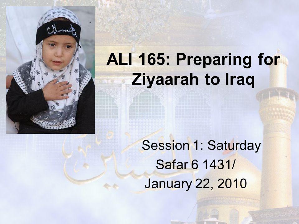 ALI 165: Preparing for Ziyaarah to Iraq Session 1: Saturday Safar 6 1431/ January 22, 2010