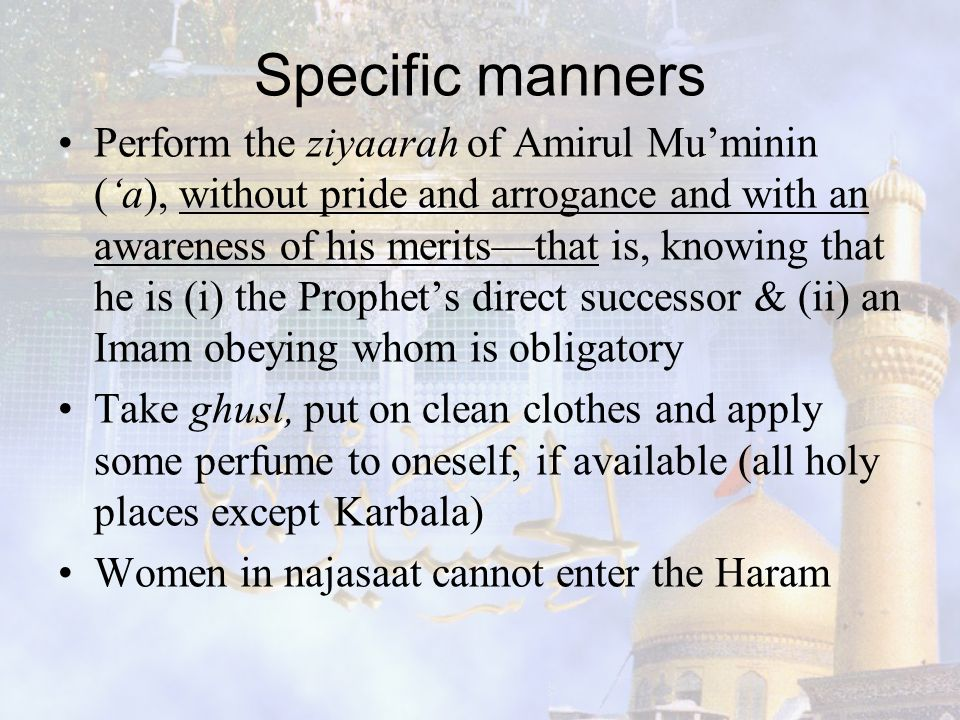 Specific manners Perform the ziyaarah of Amirul Mu'minin ('a), without pride and arrogance and with an awareness of his merits—that is, knowing that h