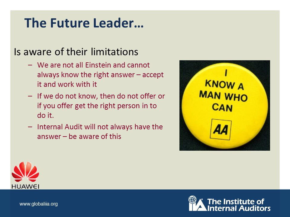 www.globaliia.org The Future Leader… Is aware of their limitations –We are not all Einstein and cannot always know the right answer – accept it and work with it –If we do not know, then do not offer or if you offer get the right person in to do it.