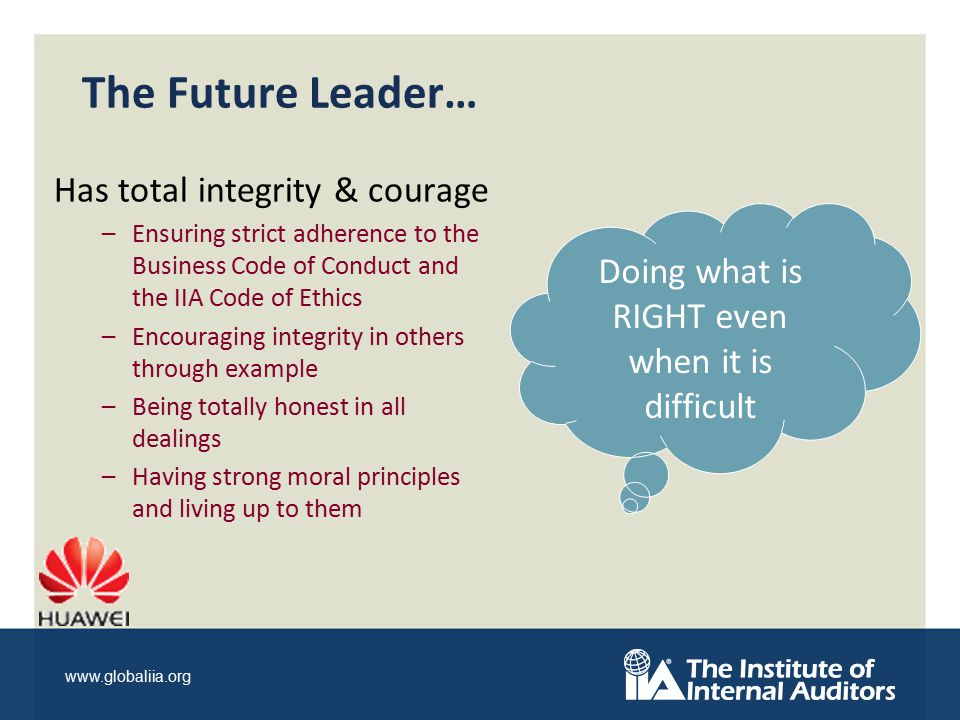 www.globaliia.org The Future Leader… Has total integrity & courage –Ensuring strict adherence to the Business Code of Conduct and the IIA Code of Ethics –Encouraging integrity in others through example –Being totally honest in all dealings –Having strong moral principles and living up to them Doing what is RIGHT even when it is difficult