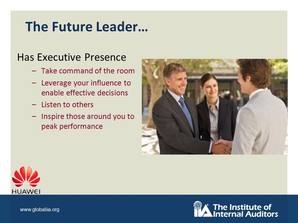 www.globaliia.org The Future Leader… Has Executive Presence –Take command of the room –Leverage your influence to enable effective decisions –Listen to others –Inspire those around you to peak performance