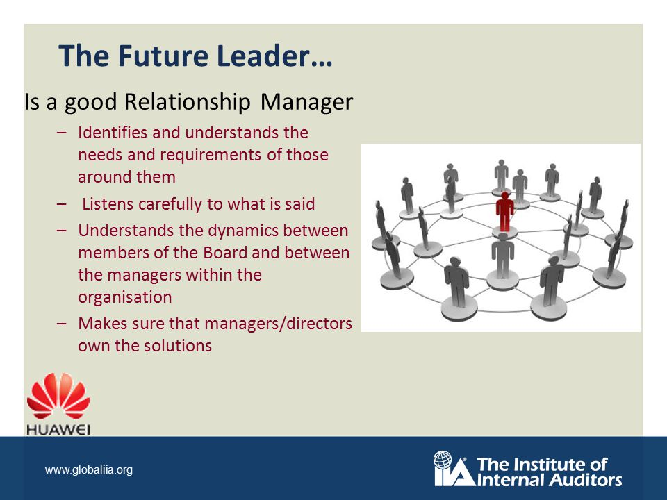 www.globaliia.org The Future Leader… Is a good Relationship Manager –Identifies and understands the needs and requirements of those around them – Listens carefully to what is said –Understands the dynamics between members of the Board and between the managers within the organisation –Makes sure that managers/directors own the solutions
