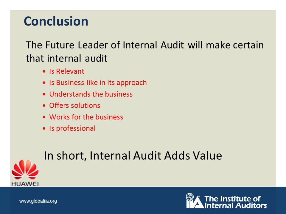 www.globaliia.org The Future Leader of Internal Audit will make certain that internal audit Is Relevant Is Business-like in its approach Understands the business Offers solutions Works for the business Is professional In short, Internal Audit Adds Value Conclusion