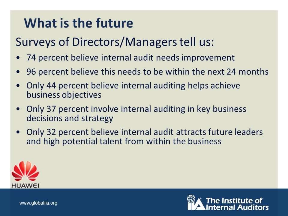 www.globaliia.org What is the future Surveys of Directors/Managers tell us: 74 percent believe internal audit needs improvement 96 percent believe this needs to be within the next 24 months Only 44 percent believe internal auditing helps achieve business objectives Only 37 percent involve internal auditing in key business decisions and strategy Only 32 percent believe internal audit attracts future leaders and high potential talent from within the business