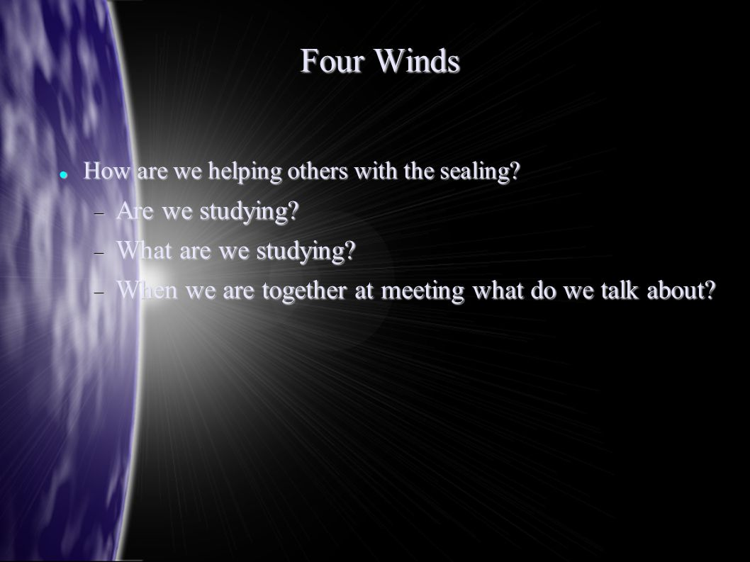 Four Winds How are we helping others with the sealing? How are we helping others with the sealing?  Are we studying?  What are we studying?  When w