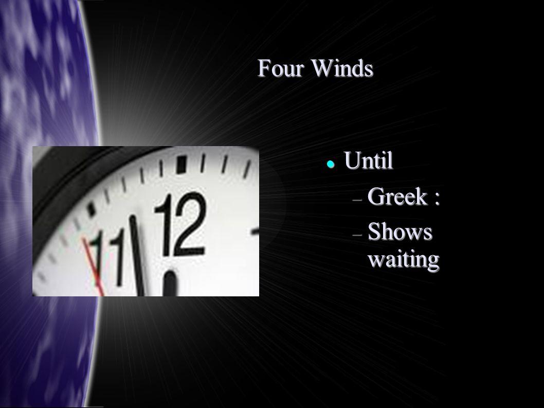 Four Winds Until Until  Greek :  Shows waiting