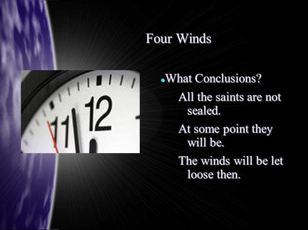 Four Winds What Conclusions? What Conclusions? All the saints are not sealed. At some point they will be. The winds will be let loose then.