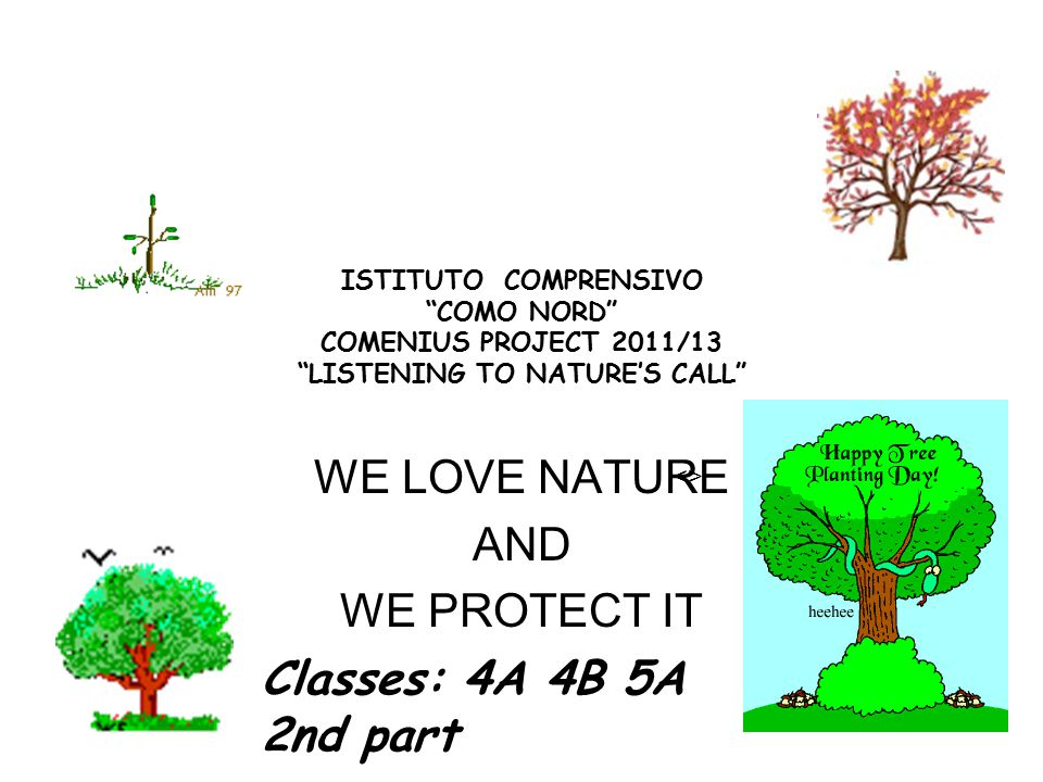 ISTITUTO COMPRENSIVO COMO NORD COMENIUS PROJECT 2011/13 LISTENING TO NATURE'S CALL WE LOVE NATURE AND WE PROTECT IT <> Classes: 4A 4B 5A 2nd part