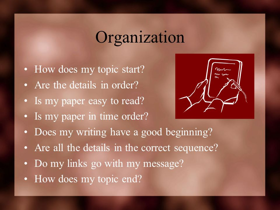 Organization How does my topic start? Are the details in order? Is my paper easy to read? Is my paper in time order? Does my writing have a good begin