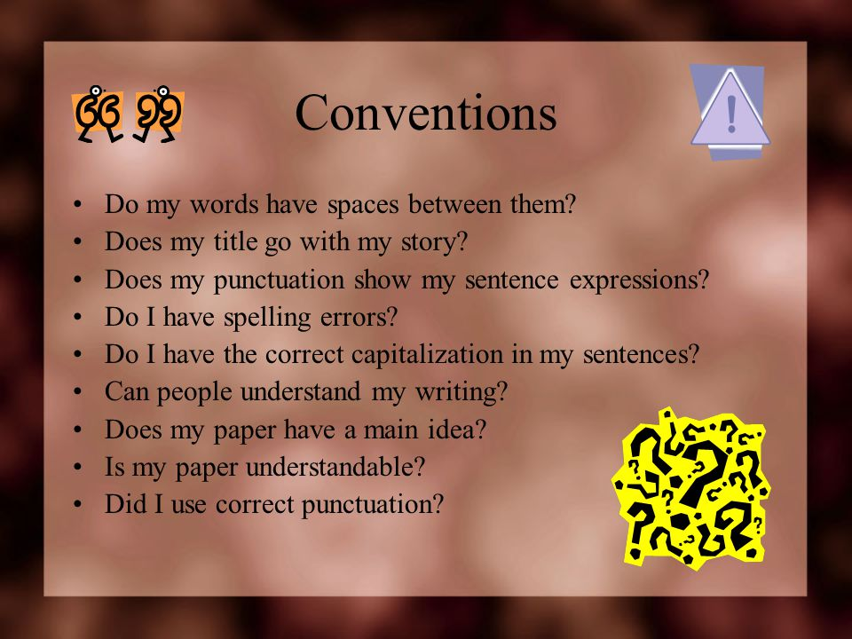 Conventions Do my words have spaces between them? Does my title go with my story? Does my punctuation show my sentence expressions? Do I have spelling