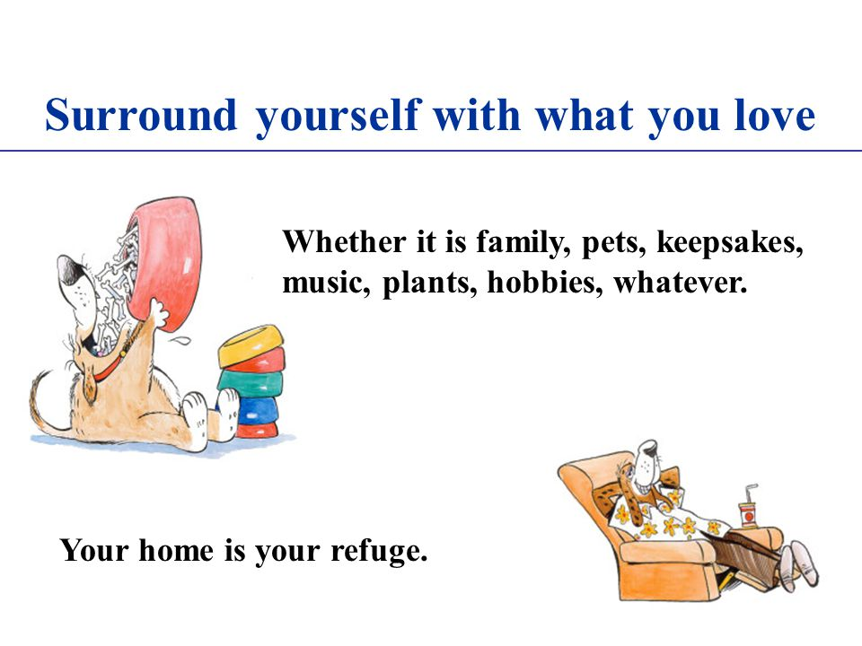 Surround yourself with what you love Whether it is family, pets, keepsakes, music, plants, hobbies, whatever.