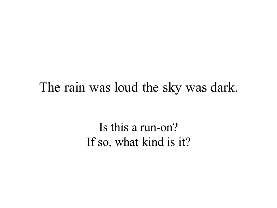 The rain was loud the sky was dark. Is this a run-on? If so, what kind is it?